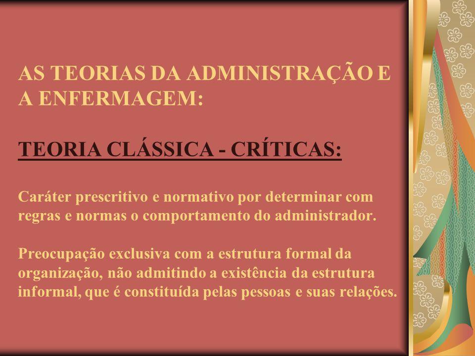 AS TEORIAS DA ADMINISTRAÇÃO E A ENFERMAGEM: TEORIA CLÁSSICA - CRÍTICAS: Caráter prescritivo e normativo por determinar com regras e normas o comportamento do administrador.