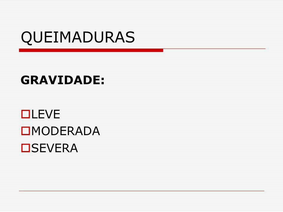 QUEIMADURAS GRAVIDADE: LEVE MODERADA SEVERA