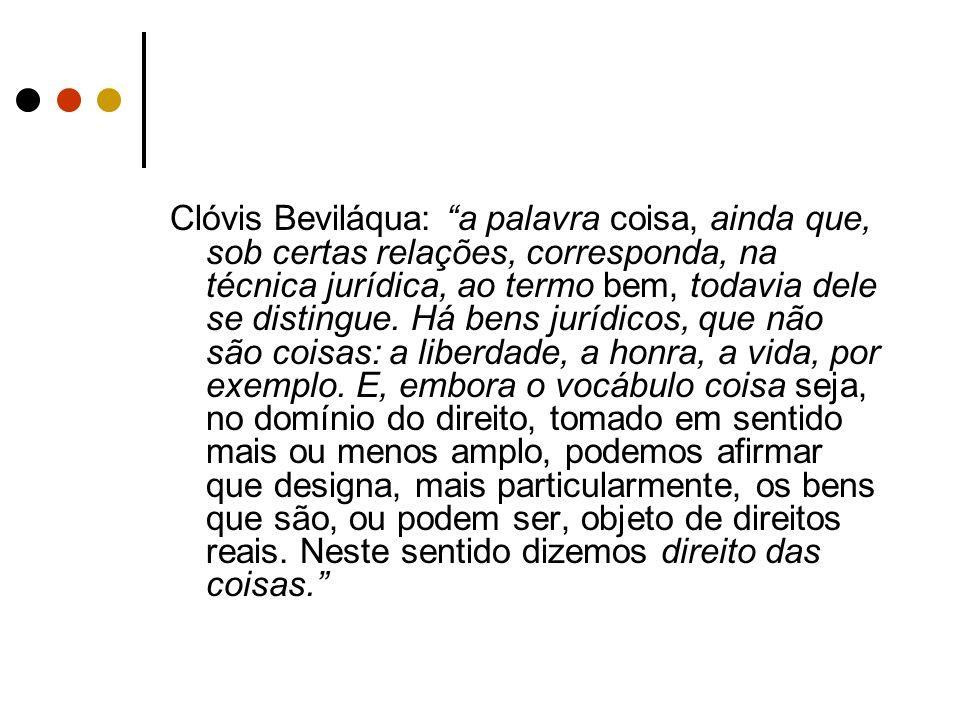 Clóvis Beviláqua: a palavra coisa, ainda que, sob certas relações, corresponda, na técnica jurídica, ao termo bem, todavia dele se distingue.