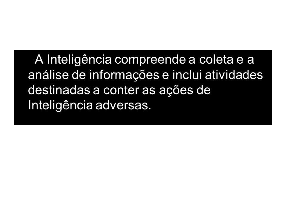 A Inteligência compreende a coleta e a análise de informações e inclui atividades destinadas a conter as ações de Inteligência adversas.
