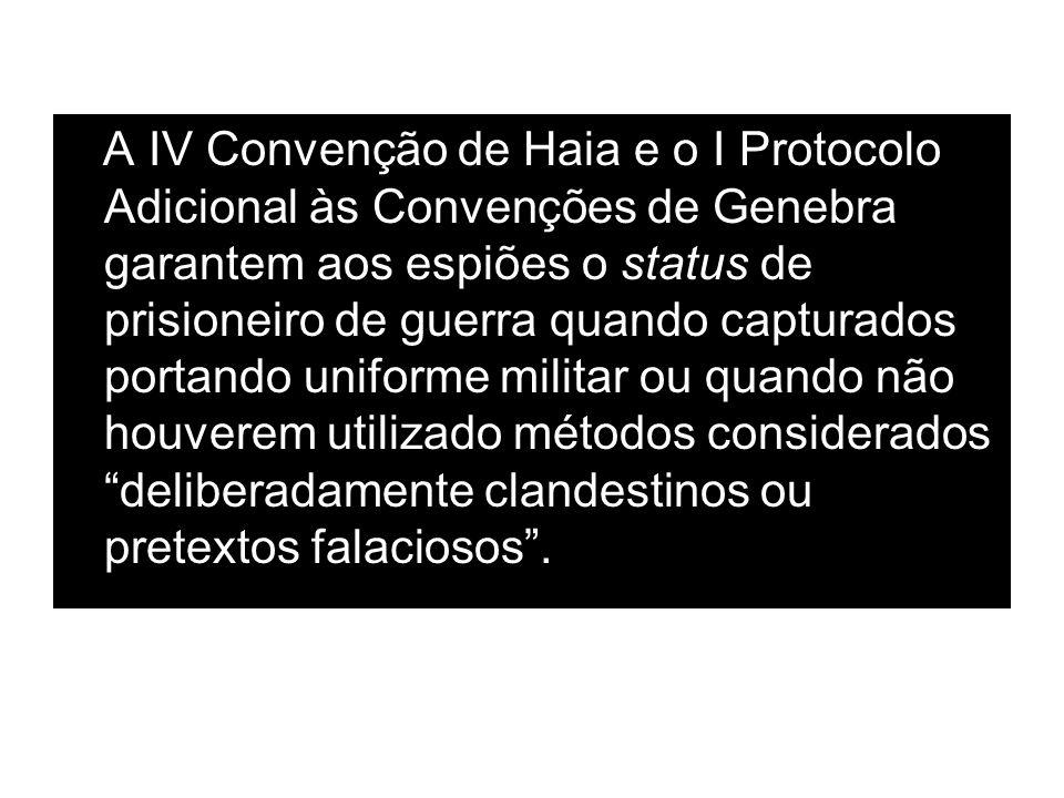 A IV Convenção de Haia e o I Protocolo Adicional às Convenções de Genebra garantem aos espiões o status de prisioneiro de guerra quando capturados portando uniforme militar ou quando não houverem utilizado métodos considerados deliberadamente clandestinos ou pretextos falaciosos .
