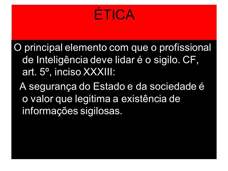 ÉTICA O principal elemento com que o profissional de Inteligência deve lidar é o sigilo. CF, art. 5º, inciso XXXIII:
