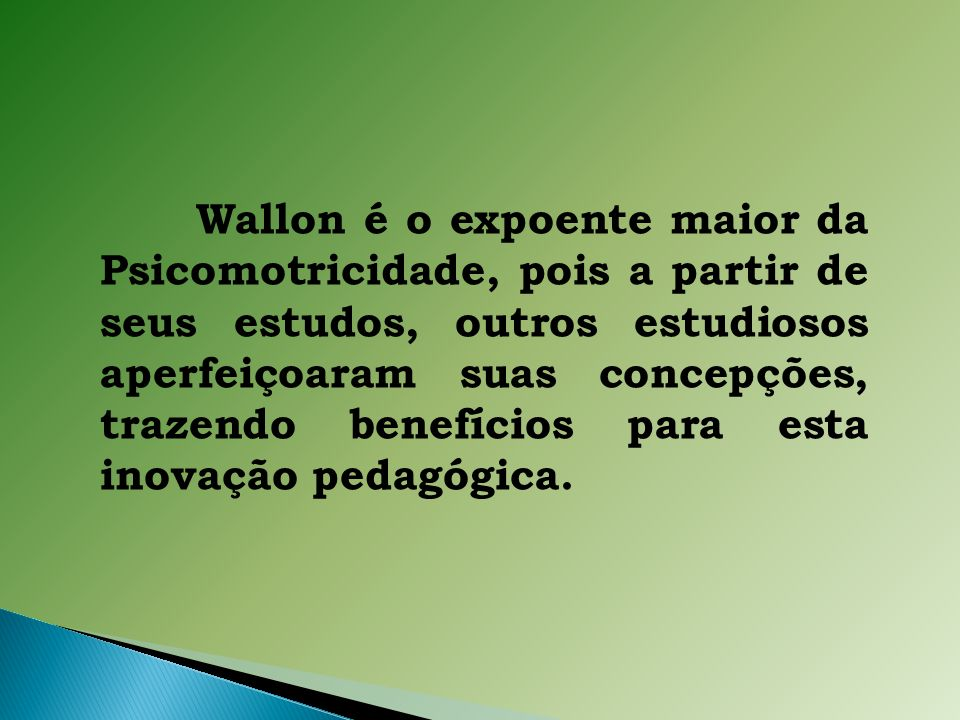 Wallon é o expoente maior da Psicomotricidade, pois a partir de seus estudos, outros estudiosos aperfeiçoaram suas concepções, trazendo benefícios para esta inovação pedagógica.