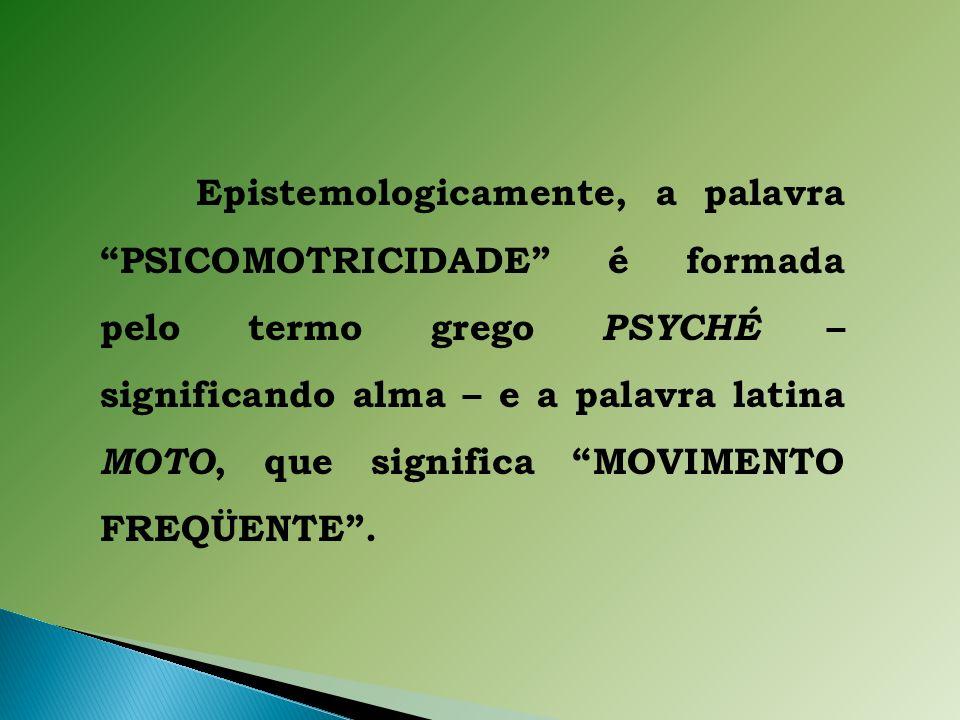 Epistemologicamente, a palavra PSICOMOTRICIDADE é formada pelo termo grego PSYCHÉ – significando alma – e a palavra latina MOTO, que significa MOVIMENTO FREQÜENTE .
