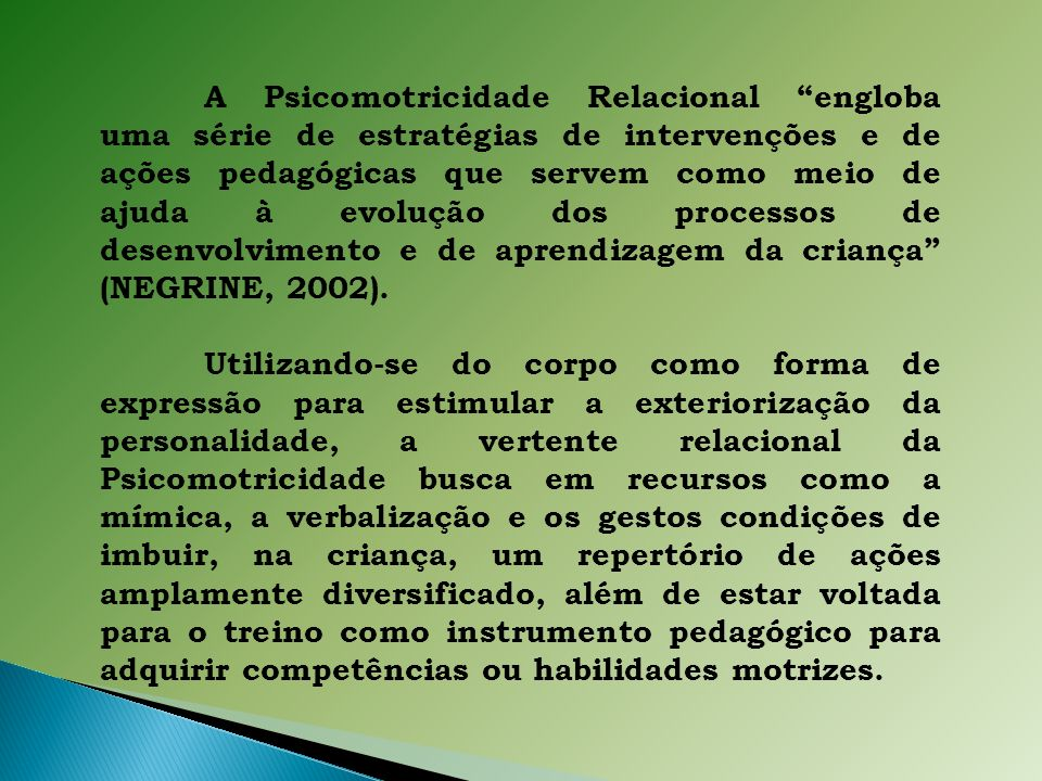 A Psicomotricidade Relacional engloba uma série de estratégias de intervenções e de ações pedagógicas que servem como meio de ajuda à evolução dos processos de desenvolvimento e de aprendizagem da criança (NEGRINE, 2002).
