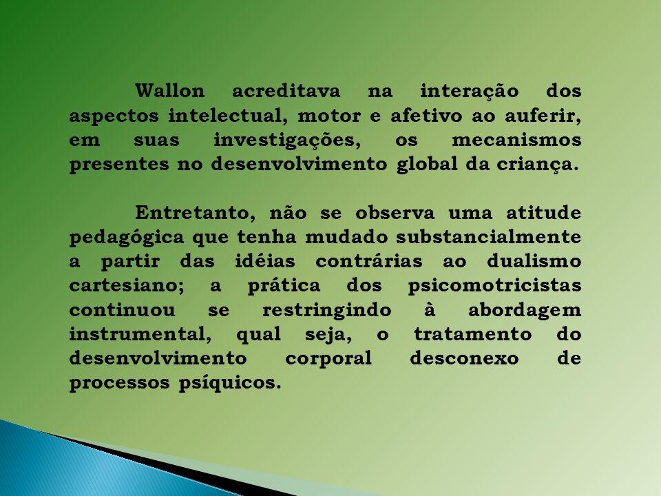 Wallon acreditava na interação dos aspectos intelectual, motor e afetivo ao auferir, em suas investigações, os mecanismos presentes no desenvolvimento global da criança.
