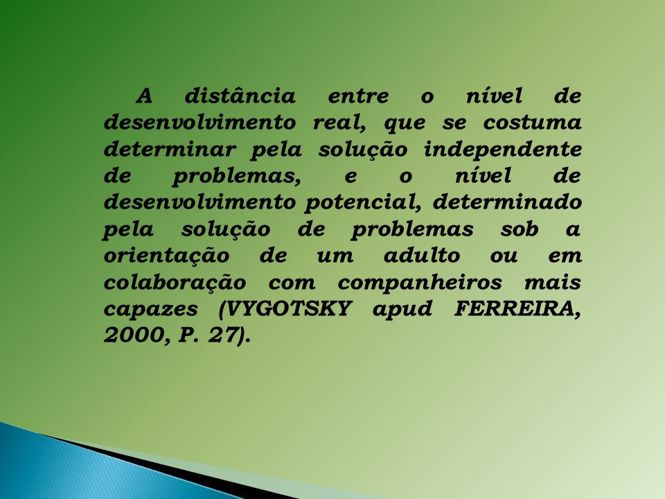 A distância entre o nível de desenvolvimento real, que se costuma determinar pela solução independente de problemas, e o nível de desenvolvimento potencial, determinado pela solução de problemas sob a orientação de um adulto ou em colaboração com companheiros mais capazes (VYGOTSKY apud FERREIRA, 2000, P.