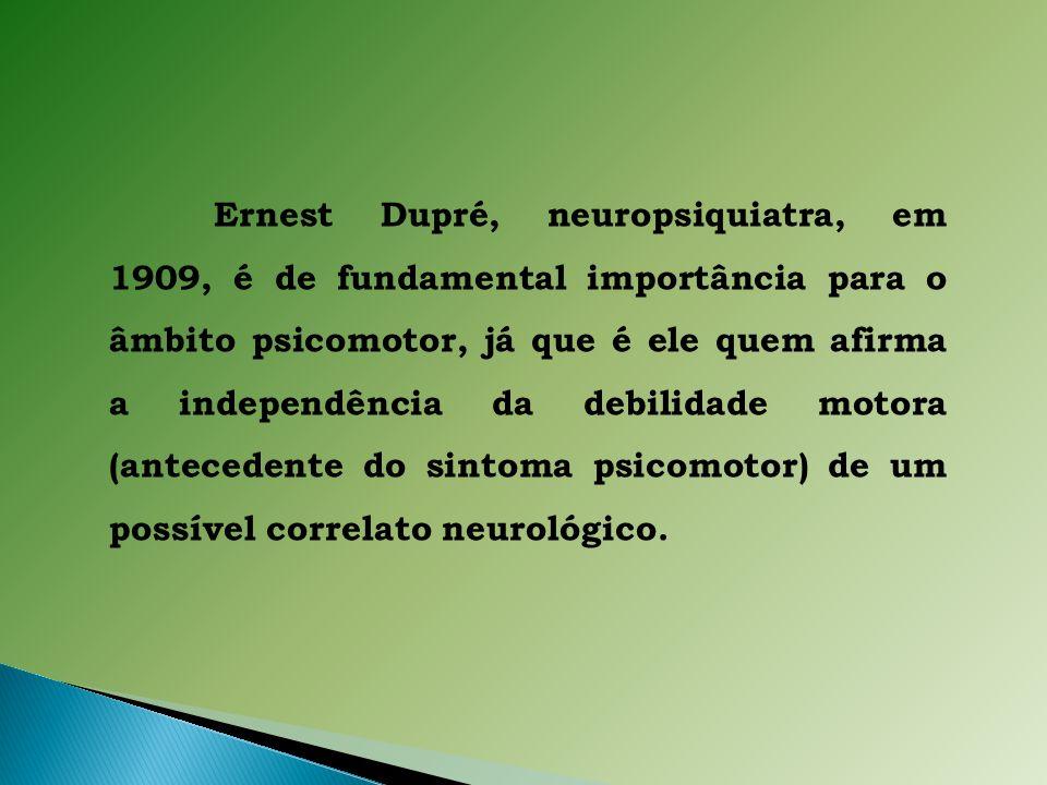 Ernest Dupré, neuropsiquiatra, em 1909, é de fundamental importância para o âmbito psicomotor, já que é ele quem afirma a independência da debilidade motora (antecedente do sintoma psicomotor) de um possível correlato neurológico.