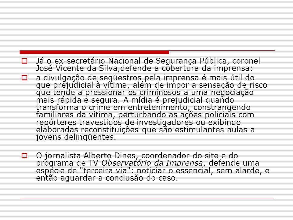 Já o ex-secretário Nacional de Segurança Pública, coronel José Vicente da Silva,defende a cobertura da imprensa: