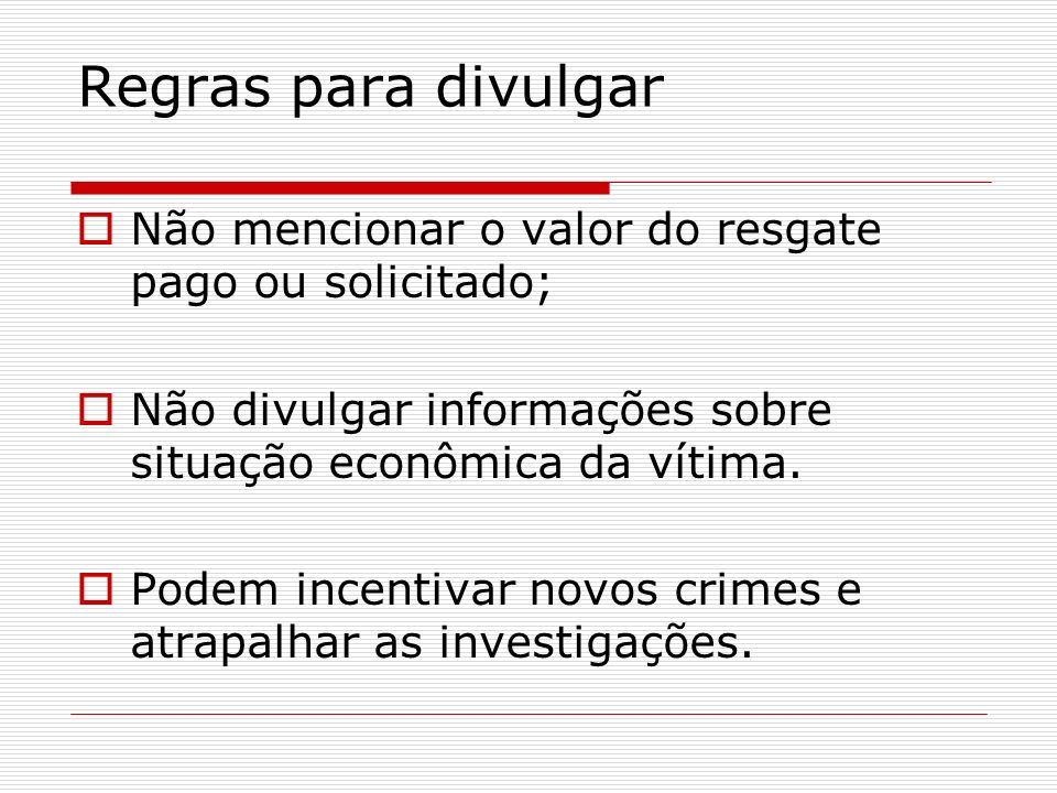 Regras para divulgar Não mencionar o valor do resgate pago ou solicitado; Não divulgar informações sobre situação econômica da vítima.