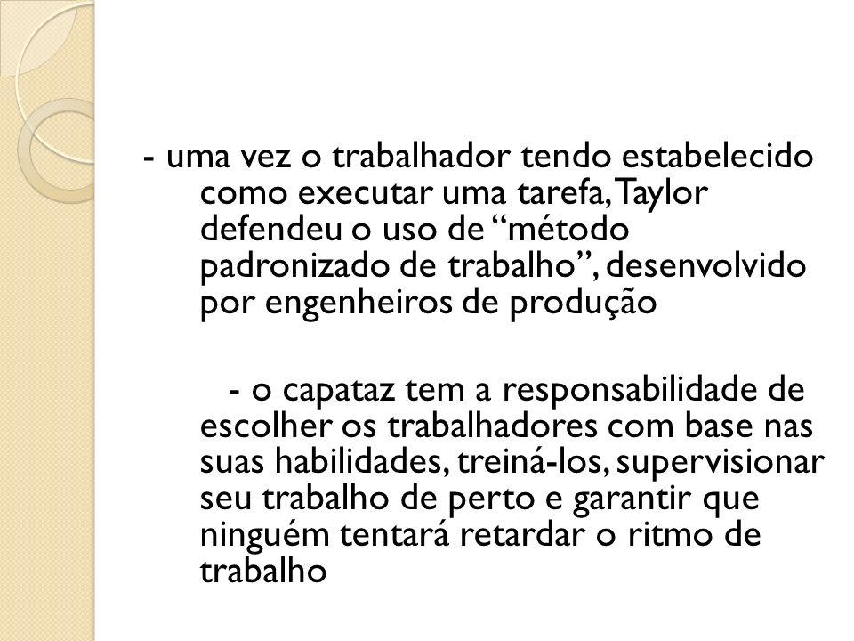 - uma vez o trabalhador tendo estabelecido como executar uma tarefa, Taylor defendeu o uso de método padronizado de trabalho , desenvolvido por engenheiros de produção