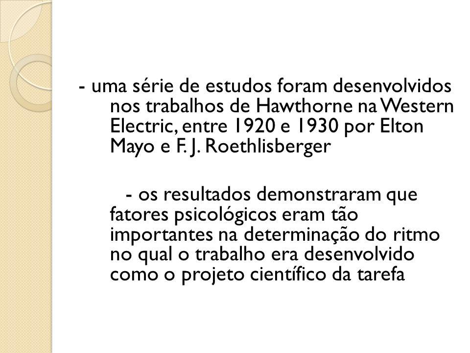 - uma série de estudos foram desenvolvidos nos trabalhos de Hawthorne na Western Electric, entre 1920 e 1930 por Elton Mayo e F. J. Roethlisberger
