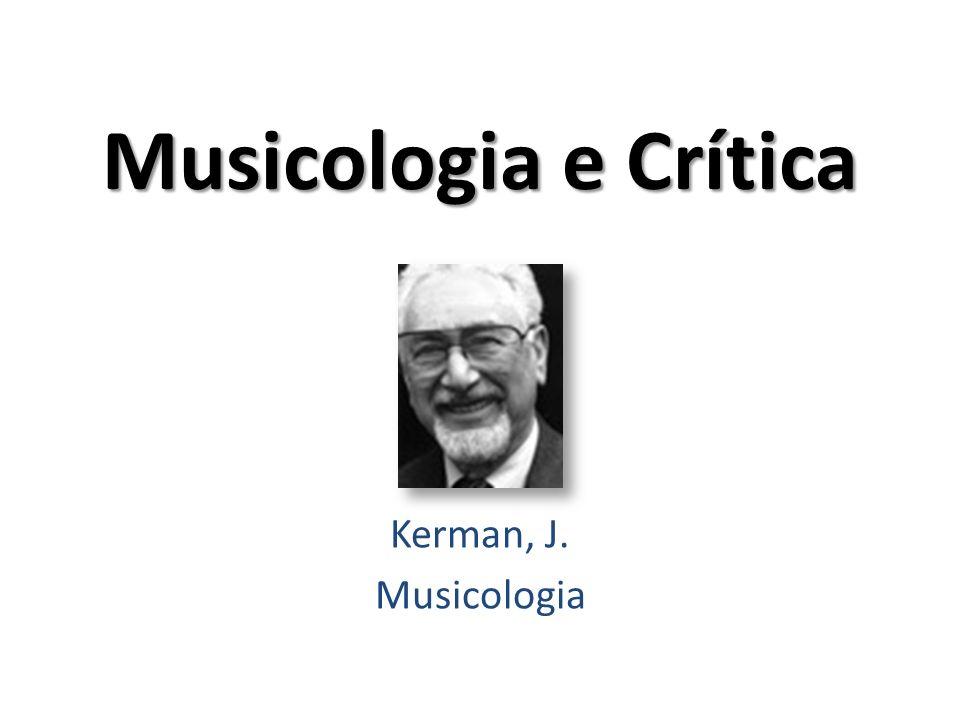 Musicologia e Crítica Kerman, J. Musicologia