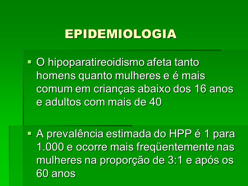 EPIDEMIOLOGIAO hipoparatireoidismo afeta tanto homens quanto mulheres e é mais comum em crianças abaixo dos 16 anos e adultos com mais de 40.