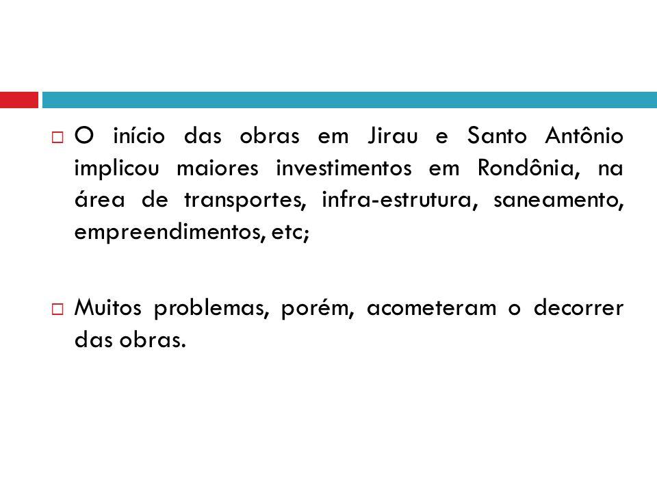 O início das obras em Jirau e Santo Antônio implicou maiores investimentos em Rondônia, na área de transportes, infra-estrutura, saneamento, empreendimentos, etc;