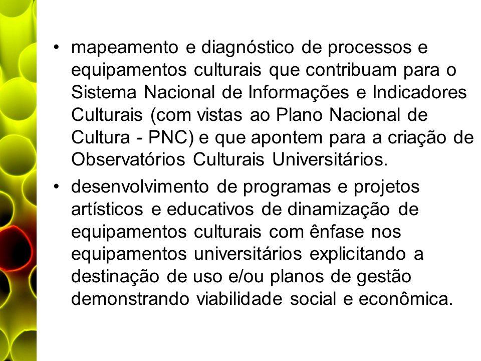 mapeamento e diagnóstico de processos e equipamentos culturais que contribuam para o Sistema Nacional de Informações e Indicadores Culturais (com vistas ao Plano Nacional de Cultura - PNC) e que apontem para a criação de Observatórios Culturais Universitários.