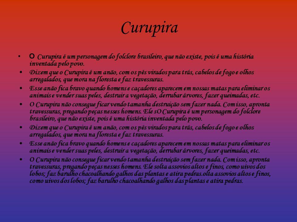 Curupira O Curupira é um personagem do folclore brasileiro, que não existe, pois é uma história inventada pelo povo.