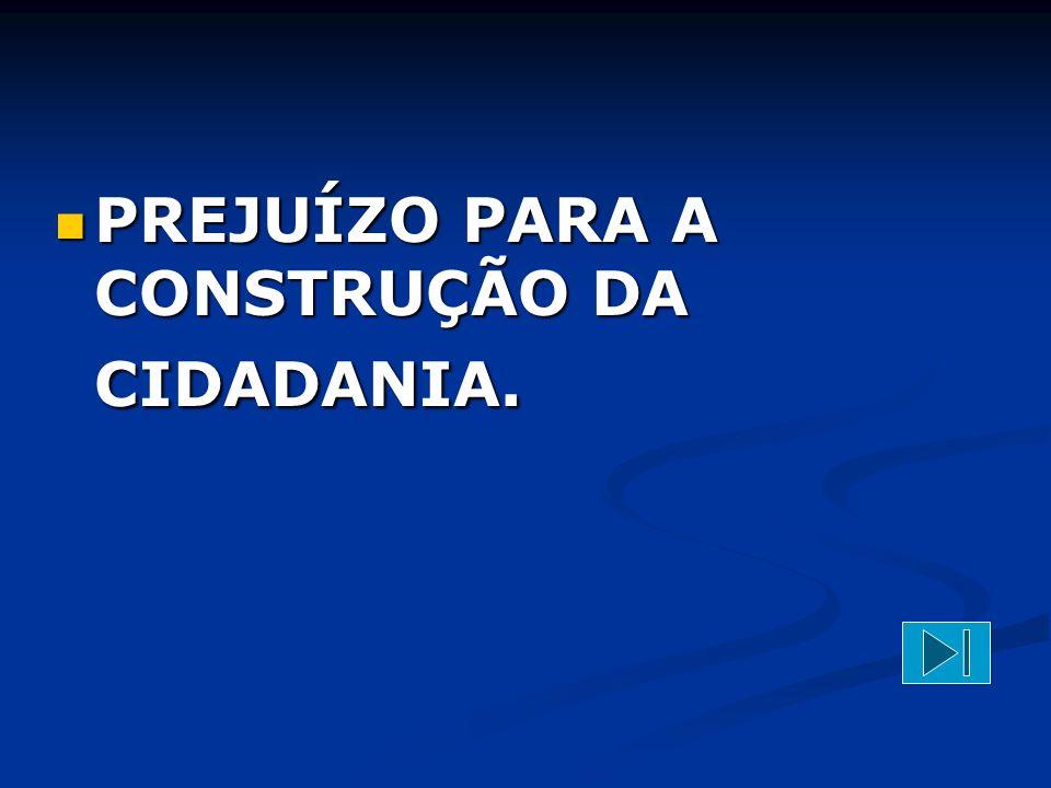PREJUÍZO PARA A CONSTRUÇÃO DA CIDADANIA.
