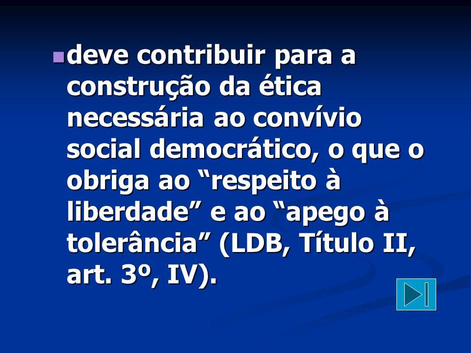deve contribuir para a construção da ética necessária ao convívio social democrático, o que o obriga ao respeito à liberdade e ao apego à tolerância (LDB, Título II, art.