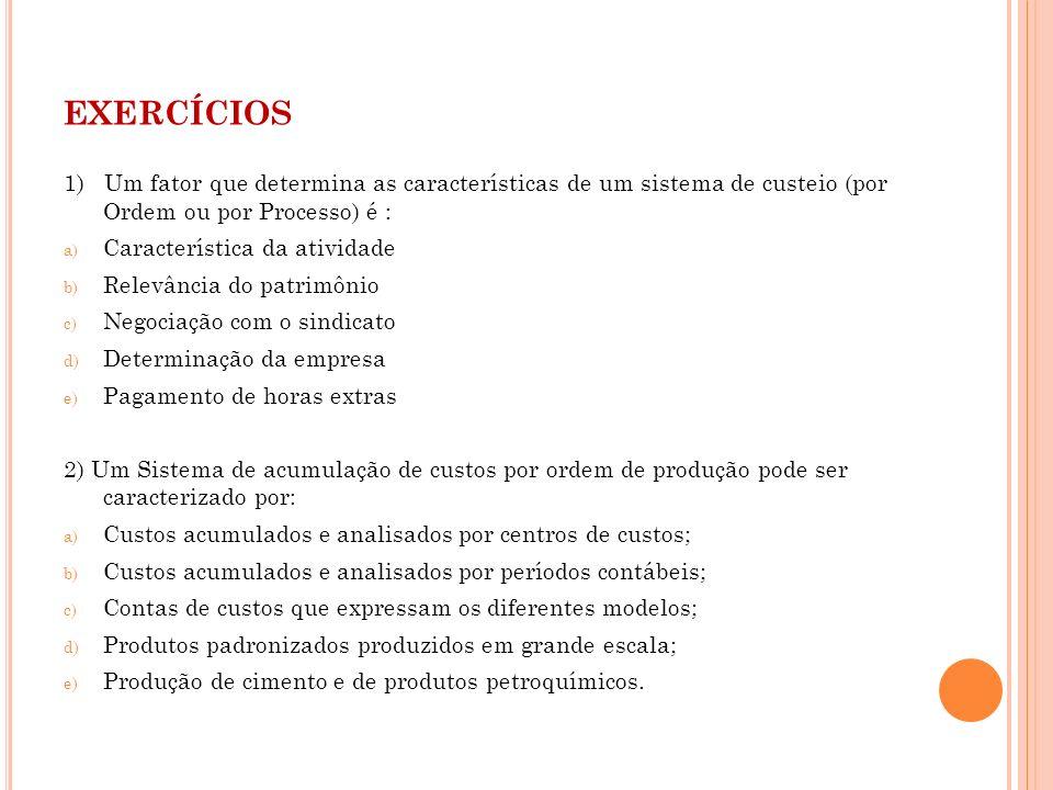 exercícios 1) Um fator que determina as características de um sistema de custeio (por Ordem ou por Processo) é :