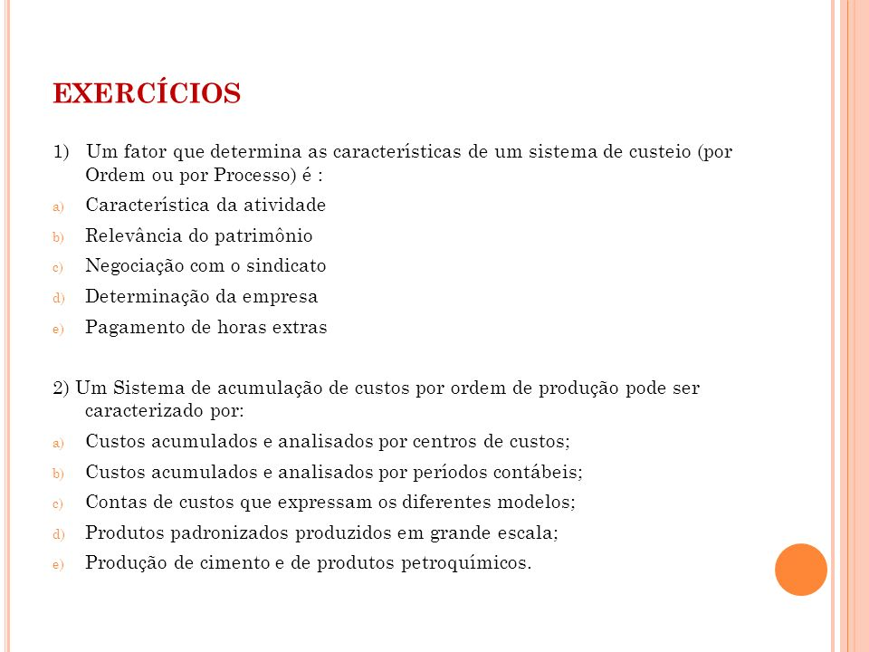 exercícios1) Um fator que determina as características de um sistema de custeio (por Ordem ou por Processo) é :