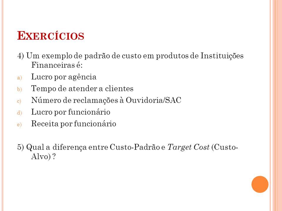 Exercícios4) Um exemplo de padrão de custo em produtos de Instituições Financeiras é: Lucro por agência.