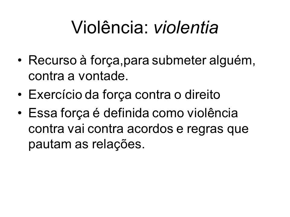 Violência: violentiaRecurso à força,para submeter alguém, contra a vontade. Exercício da força contra o direito.
