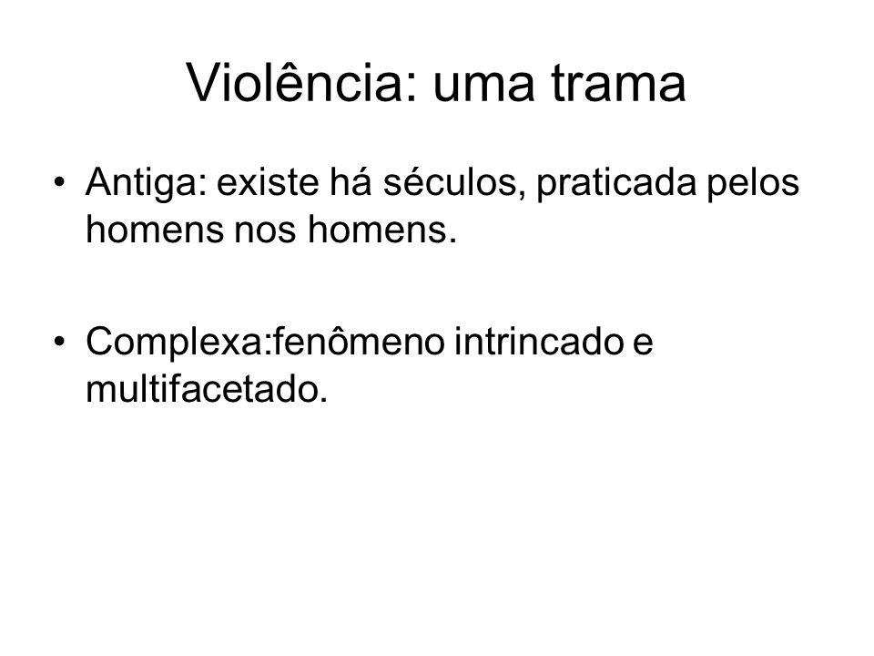 Violência: uma tramaAntiga: existe há séculos, praticada pelos homens nos homens.
