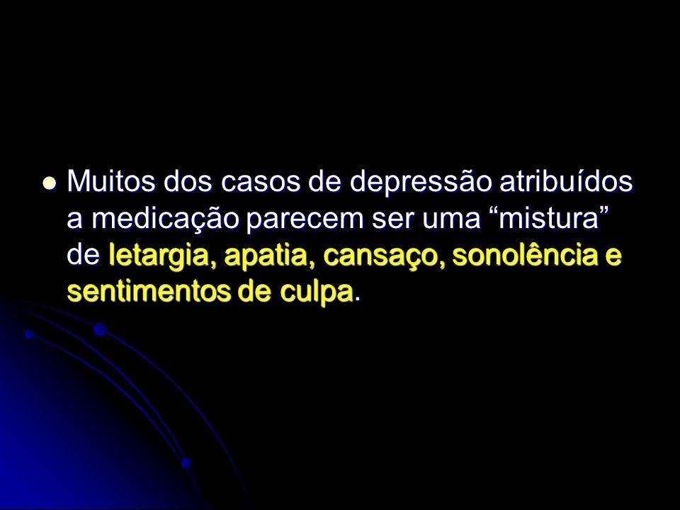 Muitos dos casos de depressão atribuídos a medicação parecem ser uma mistura de letargia, apatia, cansaço, sonolência e sentimentos de culpa.