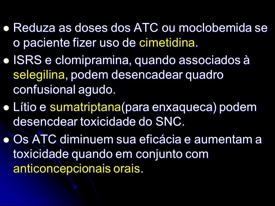 Reduza as doses dos ATC ou moclobemida se o paciente fizer uso de cimetidina.