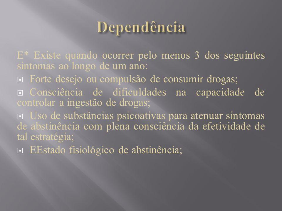 Dependência E* Existe quando ocorrer pelo menos 3 dos seguintes sintomas ao longo de um ano: Forte desejo ou compulsão de consumir drogas;