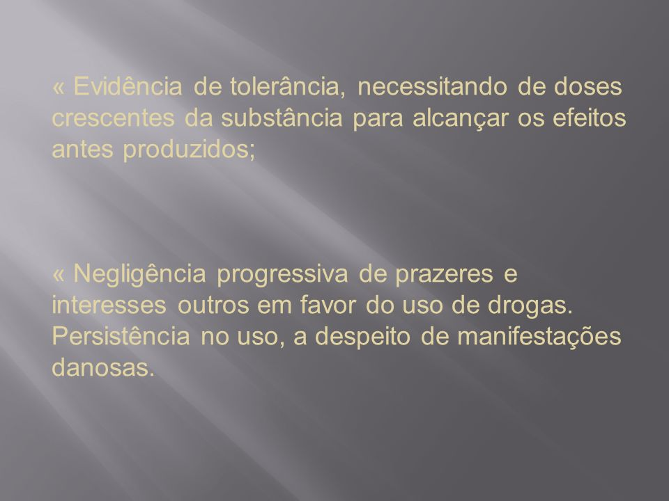 « Evidência de tolerância, necessitando de doses crescentes da substância para alcançar os efeitos antes produzidos;