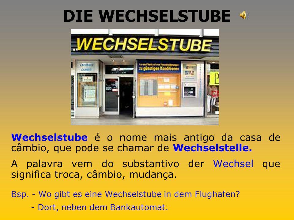DIE WECHSELSTUBE Wechselstube é o nome mais antigo da casa de câmbio, que pode se chamar de Wechselstelle.