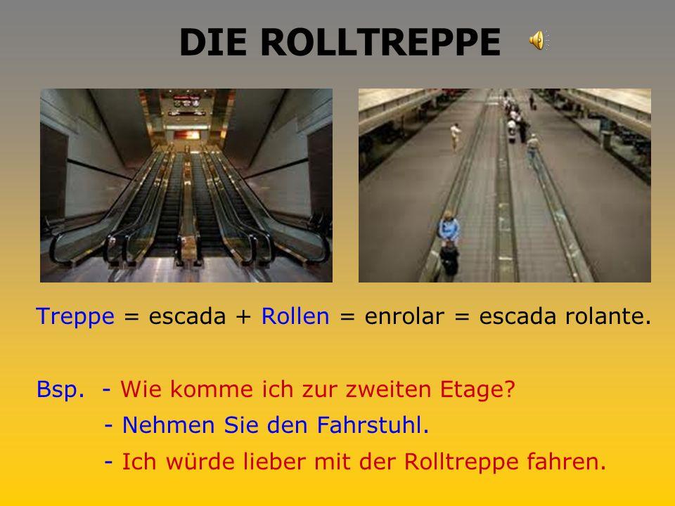 DIE ROLLTREPPE Treppe = escada + Rollen = enrolar = escada rolante.
