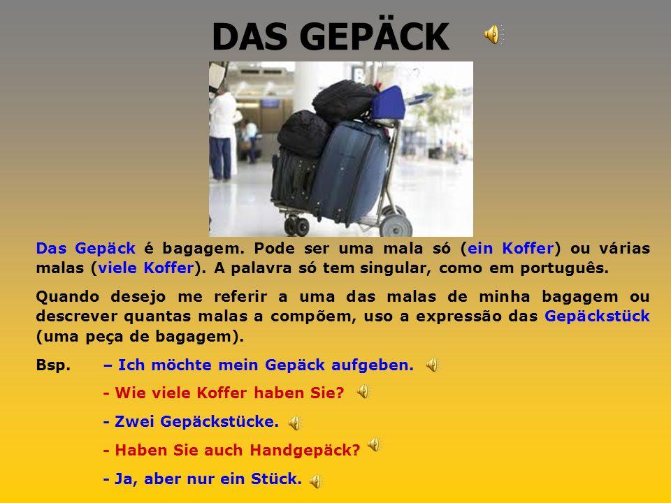 DAS GEPÄCK Das Gepäck é bagagem. Pode ser uma mala só (ein Koffer) ou várias malas (viele Koffer). A palavra só tem singular, como em português.