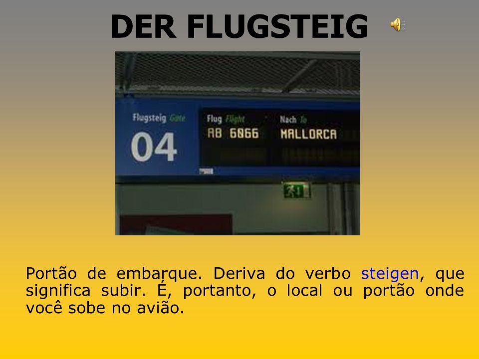 DER FLUGSTEIG Portão de embarque. Deriva do verbo steigen, que significa subir.