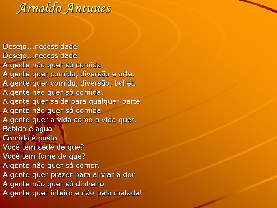 Arnaldo Antunes Desejo...necessidade A gente não quer só comida