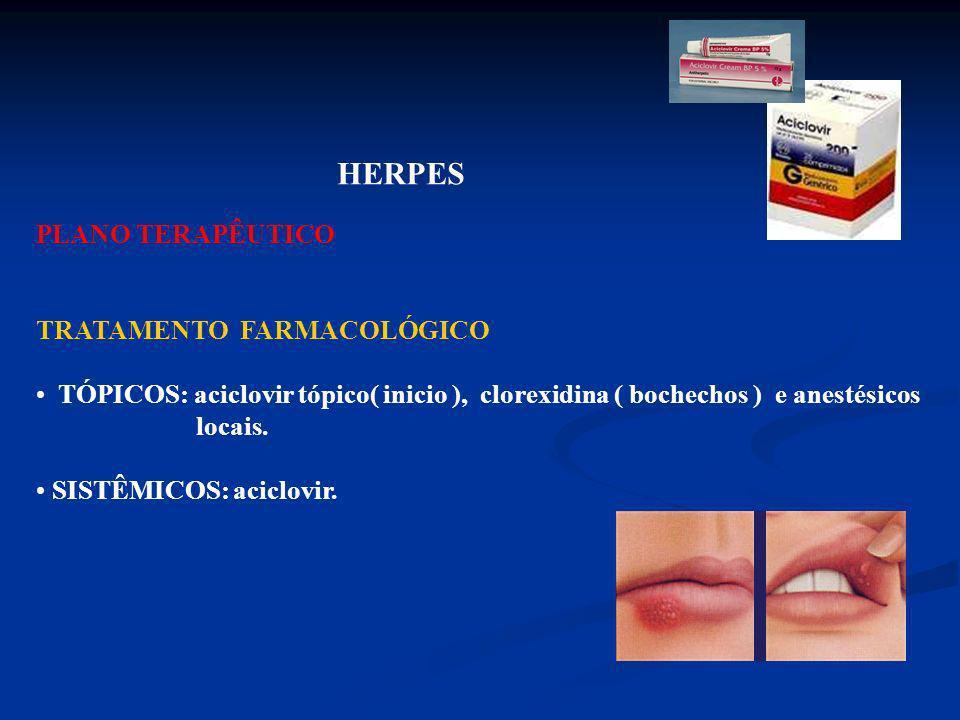 HERPES PLANO TERAPÊUTICO. TRATAMENTO FARMACOLÓGICO. TÓPICOS: aciclovir tópico( inicio ), clorexidina ( bochechos ) e anestésicos.