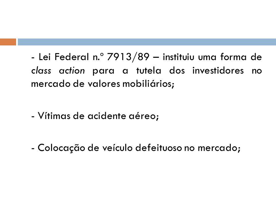 - Lei Federal n.º 7913/89 – instituiu uma forma de class action para a tutela dos investidores no mercado de valores mobiliários;