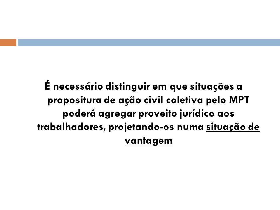É necessário distinguir em que situações a propositura de ação civil coletiva pelo MPT poderá agregar proveito jurídico aos trabalhadores, projetando-os numa situação de vantagem