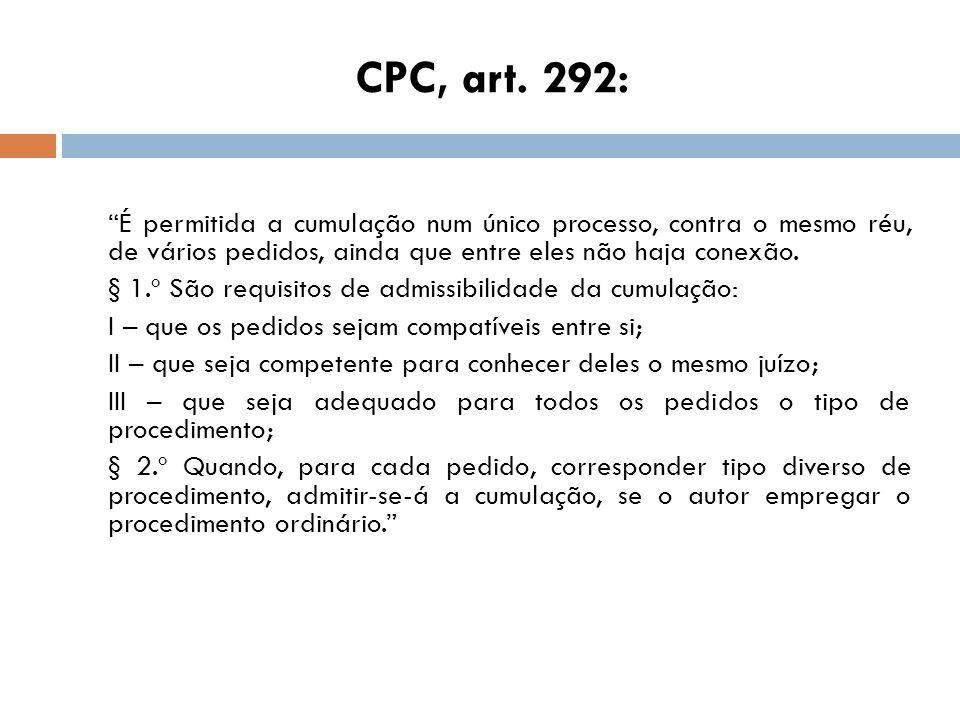 CPC, art. 292: É permitida a cumulação num único processo, contra o mesmo réu, de vários pedidos, ainda que entre eles não haja conexão.