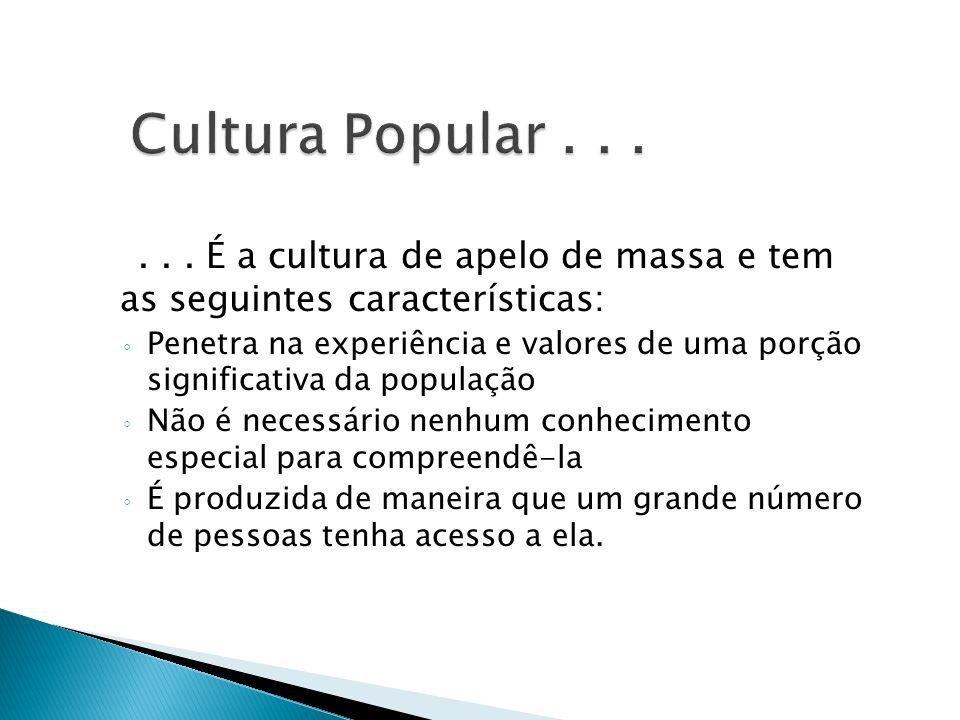 Cultura Popular . . . . . . É a cultura de apelo de massa e tem as seguintes características: