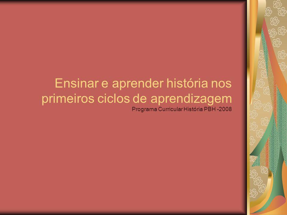 Ensinar e aprender história nos primeiros ciclos de aprendizagem Programa Curricular História PBH -2008