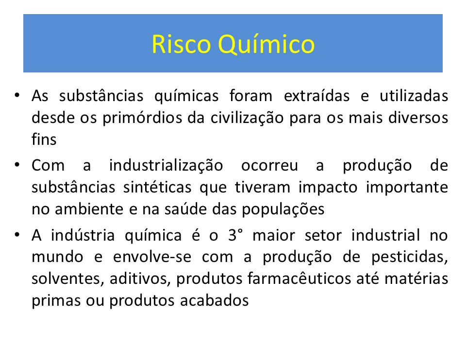 Risco Químico As substâncias químicas foram extraídas e utilizadas desde os primórdios da civilização para os mais diversos fins.