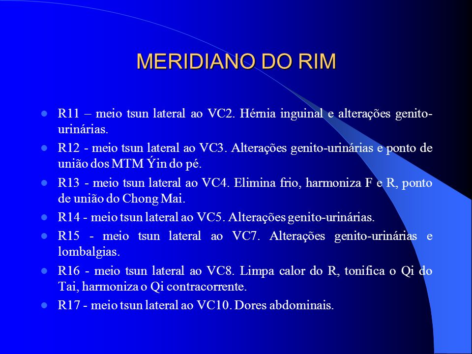 MERIDIANO DO RIM R11 – meio tsun lateral ao VC2. Hérnia inguinal e alterações genito-urinárias.