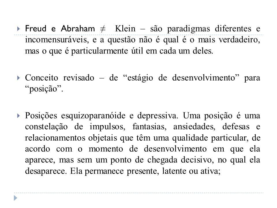Freud e Abraham ≠ Klein – são paradigmas diferentes e incomensuráveis, e a questão não é qual é o mais verdadeiro, mas o que é particularmente útil em cada um deles.