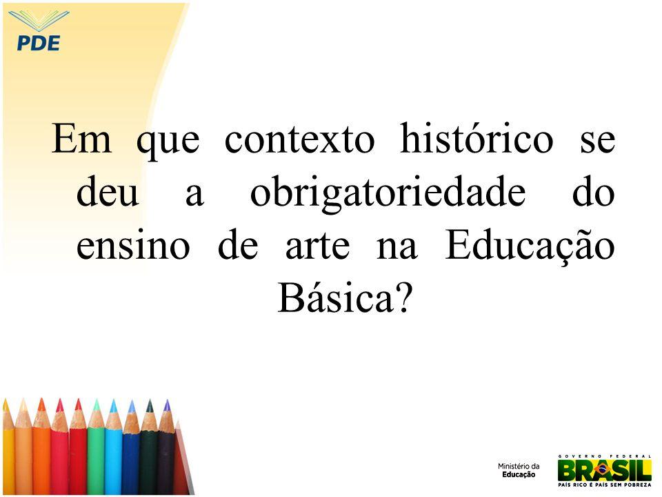 Em que contexto histórico se deu a obrigatoriedade do ensino de arte na Educação Básica