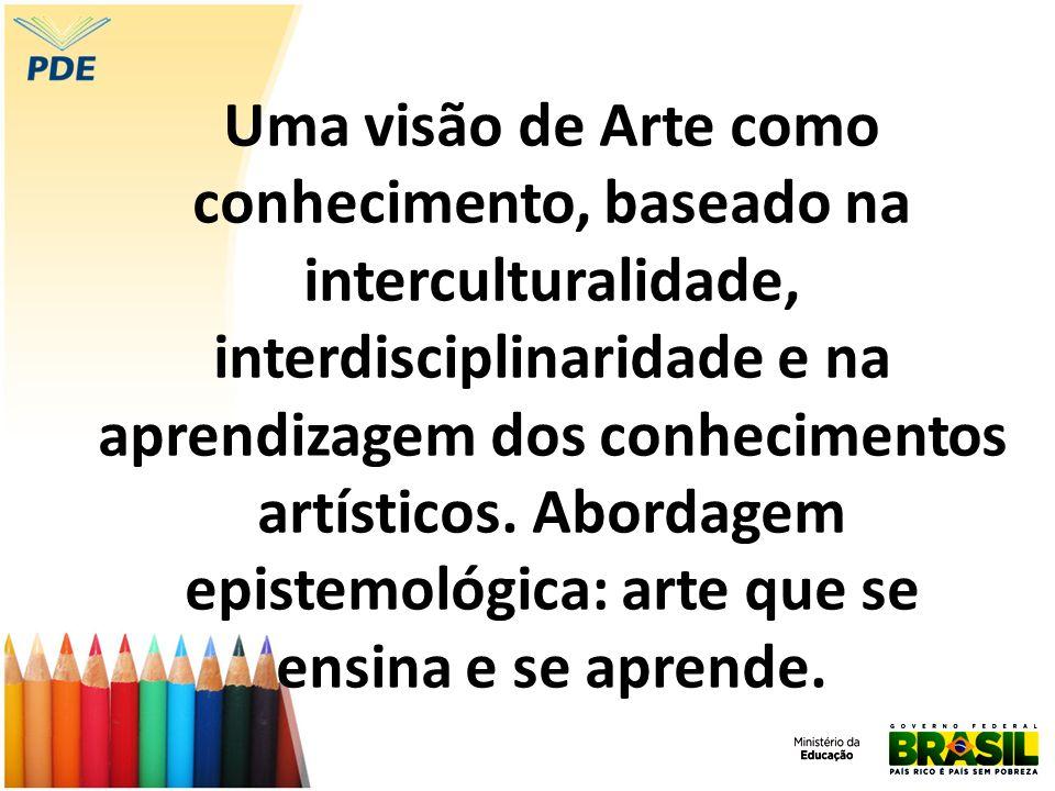 Uma visão de Arte como conhecimento, baseado na interculturalidade, interdisciplinaridade e na aprendizagem dos conhecimentos artísticos.