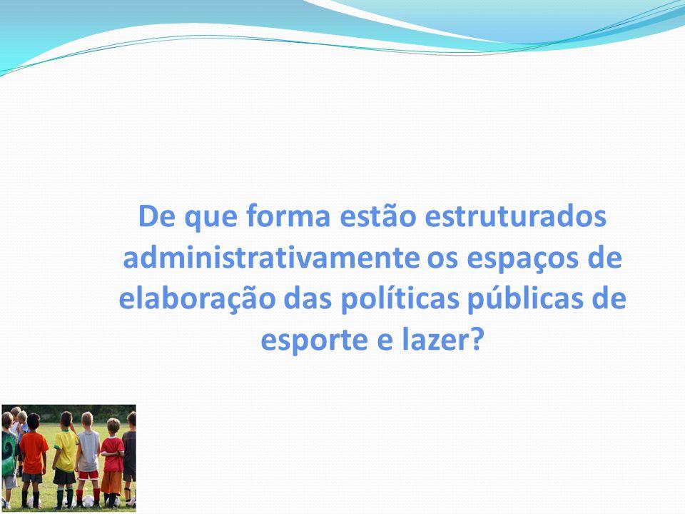 De que forma estão estruturados administrativamente os espaços de elaboração das políticas públicas de esporte e lazer