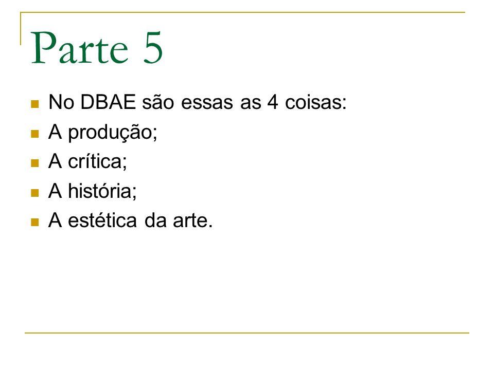 Parte 5 No DBAE são essas as 4 coisas: A produção; A crítica;